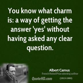 You Know What Charm Is A Way Of Getting The Answer 'Yes' Without Having Aksed Any Clear Question. - Albert Camus