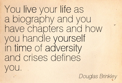 You Live Your Life As A Biography And You Have Chapters And How You Handle Yourself In Time Of Adversity And Crises Defines You. - Douglas Brinkley