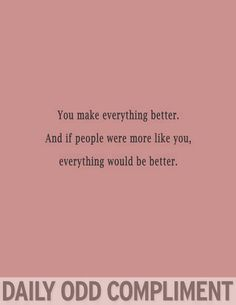 You Make Everything Better And If People Were More Like You, Everything Would Be Better