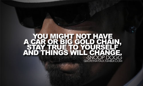 You Might Not Have A Car Or Big Gold Chain, Stay True To Yourself And Things Will Change. - Snoop Dogg