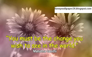 """"""" You Must Be The Change You Wish To See In The World """""""
