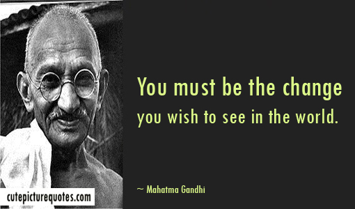 you must be the change you want to see i by mahatma gandhi