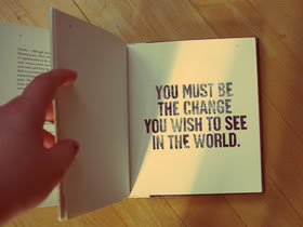 """ You Must Be The Change You Wish To See In The World """