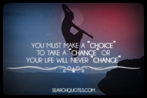 You Must Make A 'Choice' To Take A 'Chance' Or Your Life Will Never 'Change'.