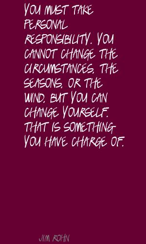 You Must Take Personal Responsibility. You Cannot Change The Circumstances, The Seasons, Or The Wind…. - Jim Rohn