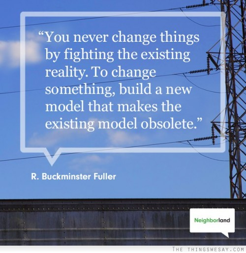 """"""" You Never Change Things By Fighting The Existing Reality. To Change Something, Build A New Model That Makes The Existing Model Obsolete """" - R. Buckminster Fuller"""
