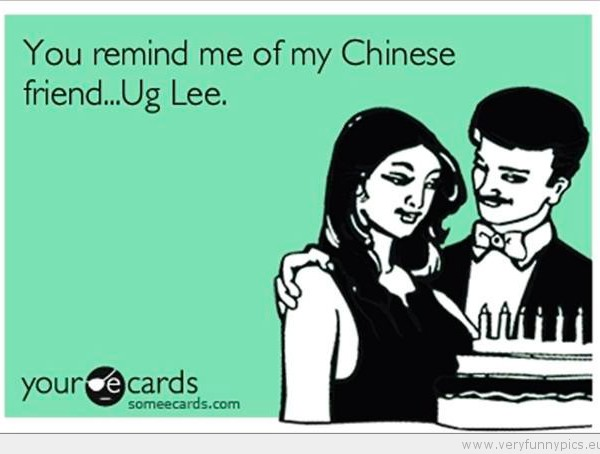 You Remind Me Of My Chinese Friend..Ug Lee