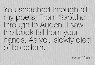 You Searched Through All My Poets, From Sappho Through To Auden, I Saw The Book Fall From Your Hands, As You Slowly Died Of Boredom. - Nick Cave