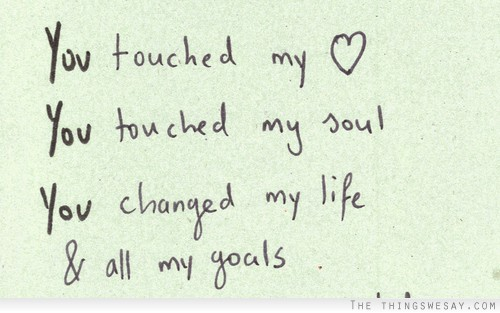 You Touched My Heart You Touched My Soul You Changed My Life All Custom Need U In My Life Quotes