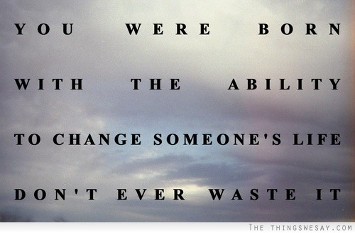 You Were Born With The Ability To Change Someone's Life Don't Ever Waste It.
