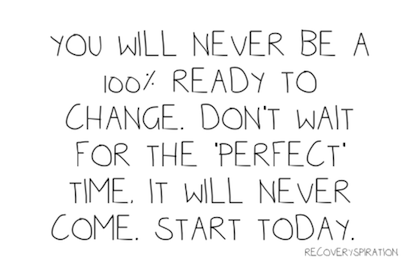 You Will Never Be A 100% Ready To Change. Don't Wait For The 'Perfect' Time. It Will Never Come. Start Today.
