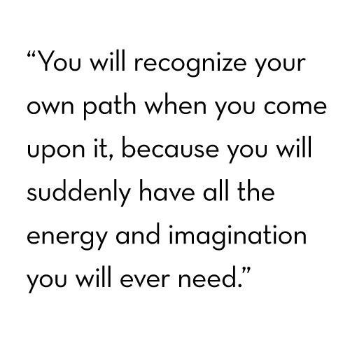 """"""" You Will Recognize Your Own Path When You Come Upon It, Because You Will Suddenly Have All The Energy And Imagination You Will Ever Need """" ~ Buddhist Quotes"""
