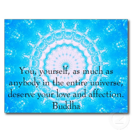 """ You, Yourself, As Much As Anybody In The Entire Universe, Deserve Your Love And Affection "" - Buddha"