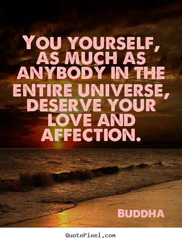 You Yourself, As Much As Anybody In The Entire Universe, Deserve Your Love And Affection. - Buddha