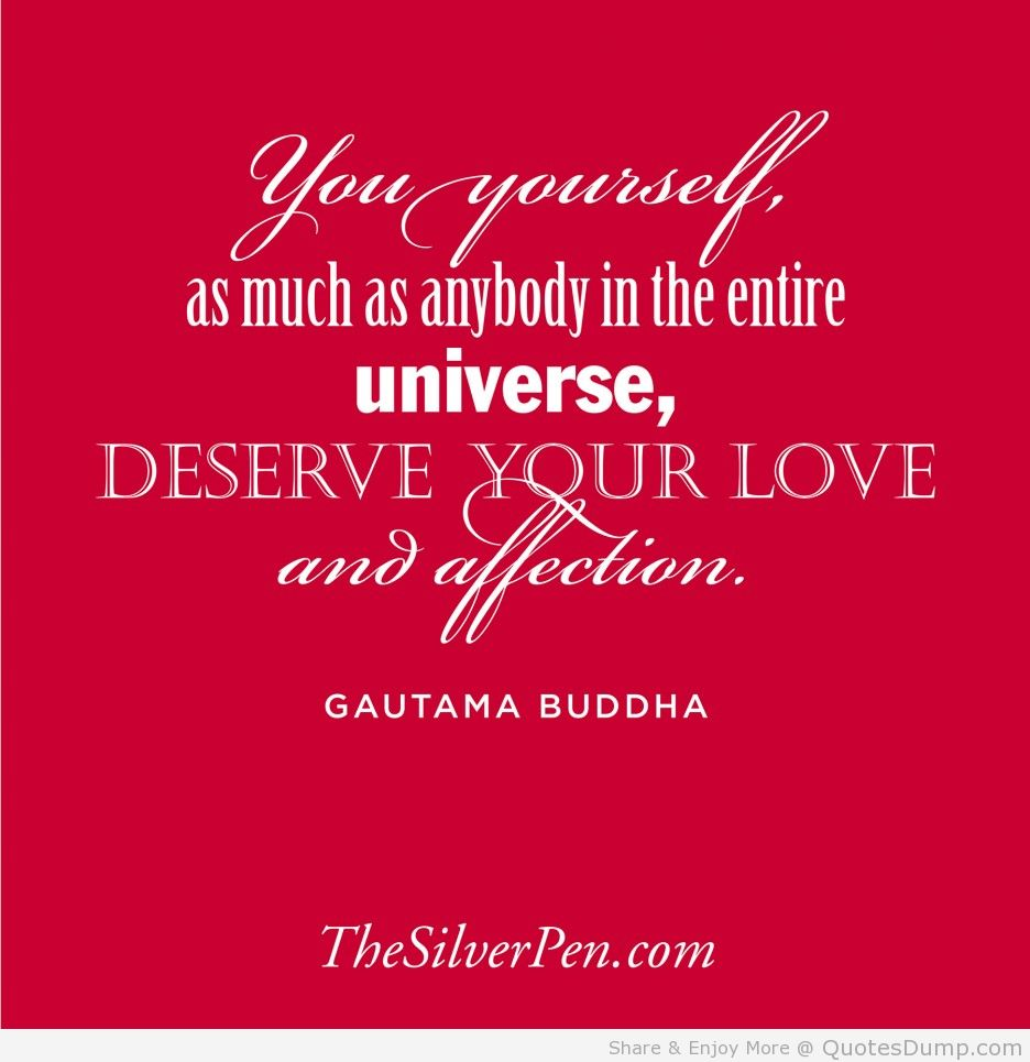 You Yourself, As Much As Anybody In The Entire Universe, Deserve Your Love And Affection. -  Gautam Buddha