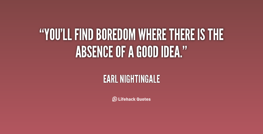 """"""" You'll Find Boredom Where There Is The Absence Of A Good Idea """" - Earl Nightingale"""