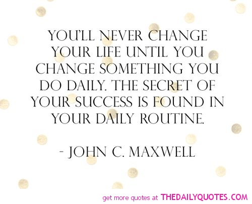 You'll Never Change Your Life Until You Change Something You Do Daily. The Secret Of Your Success Is Found In Your Daily Routine. - John C. Maxwell