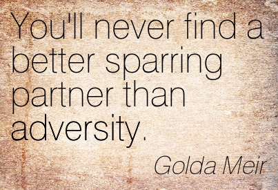 You'll Never Find A Better Sparring Partner Than Adversity. - Golda Meir