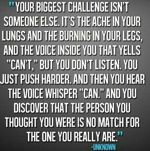 """ Your Biggest Challenge Isn't Someone Else. It's The Ache In Your Lungs And The Burning In Your Legs, And The Voice Inside You That Yells…."