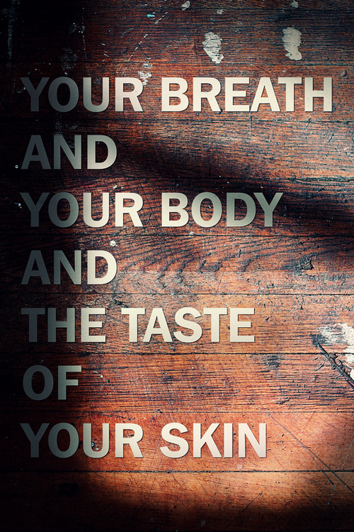 Your Breath And Your Body And The Taste Of Your Skin.