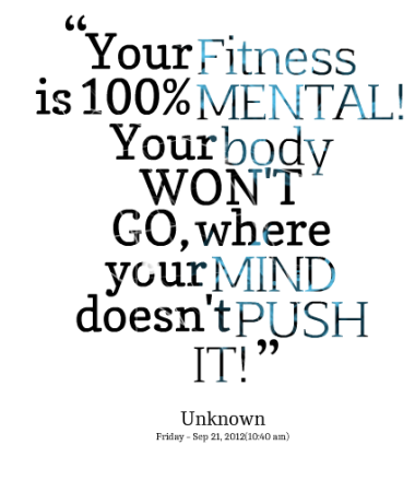 """ Your Fitness Is 100% Mental, Your Body Won't Go, Where Your Mind Doesn't Push It """