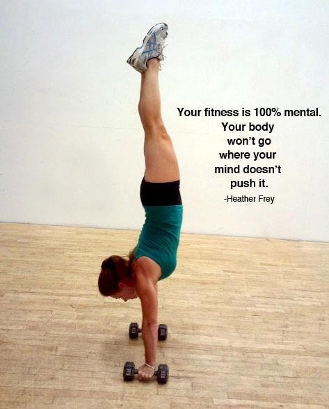 Your Fitness Is 100% Mental. Your Body Won't Go Where Your Mind Doesn't Pust It. - Heather Frey