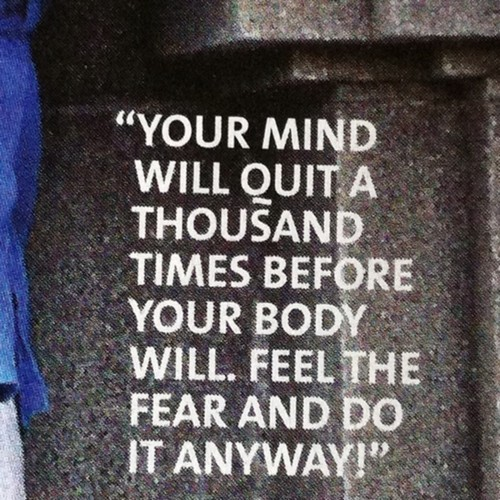 """ Your Mind Will Quit A Thousand Times Before Your Body Will. Feel The Fear And Do It Anyway """