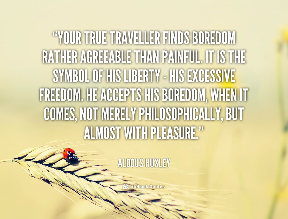 """ Your True Traveller Finds Boredom Rather Agreeable Than Painful. It Is The Symbol Of His Liberty….. - Aldous Huxley"