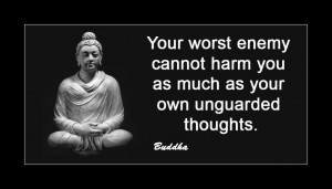 Your Worst Enemy Cannot Harm You As Much As Your Own Unguarded Thoughts. - Buddha