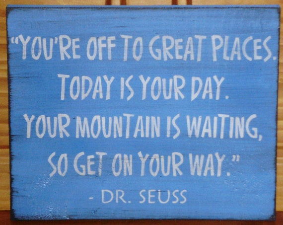 """ You're Off To Great Places. Today Is Your Day. Your Mountain Is Waiting, So Get On Your Way "" - Dr. Seuss"