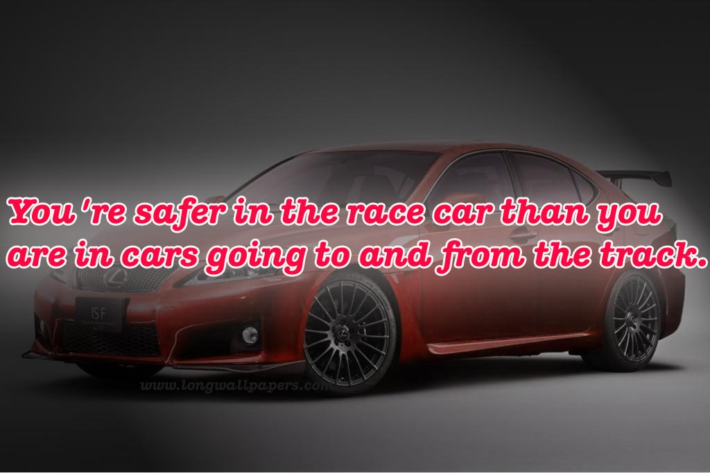 You're Safer In The Race Car Than You Are In Cars Going To And From The Track.