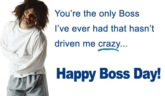 You're The Only Boss I've Ever Had That Hasn't Driven Me Crazy, Happy Boss Day.
