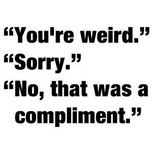 """You're Weird."" ""Sorry."" ""No, That Was a Compliment."""