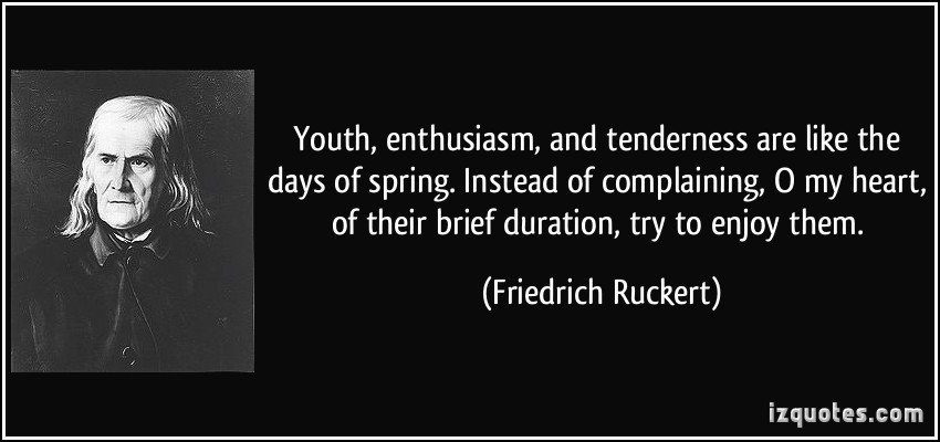 Youth, Enthusiasm And Tenderness Are Like The Days Of Spring Instead Of Complaining… - Friedrich Ruckert