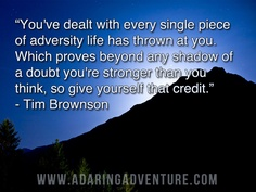 """"""" You've Dealt With Every Single Piece Of Adversity Life Has Thrown At You. Which Proves Beyond Any Shadow Of A Doubt You're Stronger Than You Think, So Give Yourself That Credit """" - Tim Brownson"""