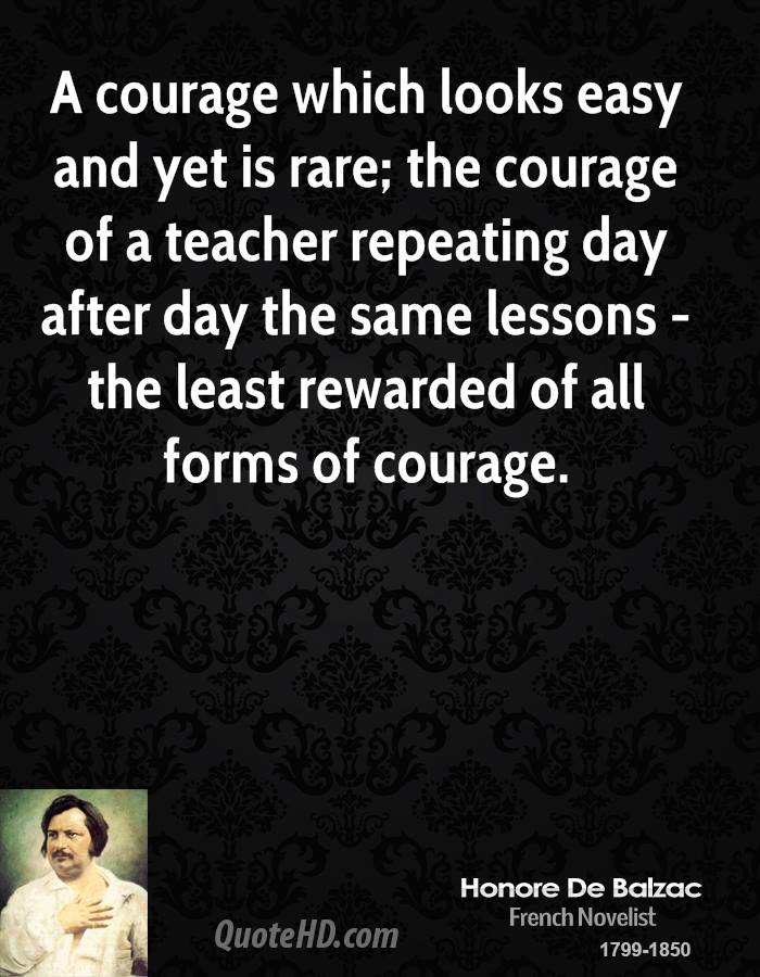 A Courage Which Looks Easy And Yet Is Rare, The Courage Of a Teacher Repeating Day After Day The Same Lessons - The Least Rewarded Of All Forms Of Courage.