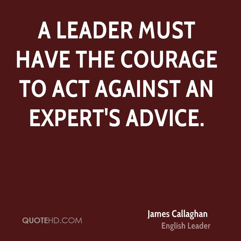 A Leader Must Have The Courage To Act Against An Expert's Advice.