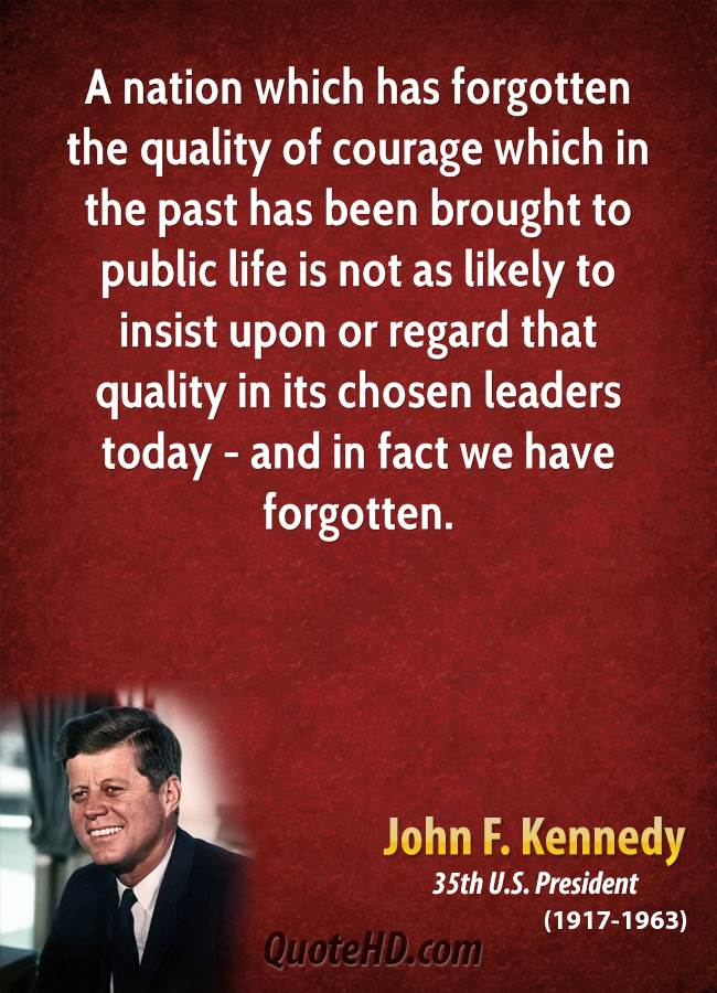 A Nation Which Has Forgotten The Quality Of Courage Which In The Past Has Been Brought To Public Life Is Not As Likely To Insist Upon Or Regard That Quality In Its Chosen Leaders Today - And In Fact We Have Forgotten.