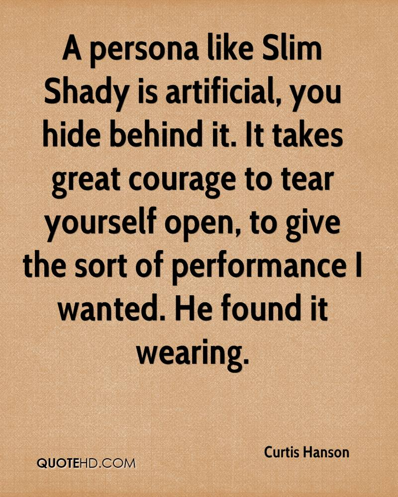 A Persona Like Slim Shady Is Artificial, You Hide Behind It. It Takes Great Courage To Tear Yourself Open, To Give The Sort Of Performance I Wanted. He Found It Wearing.
