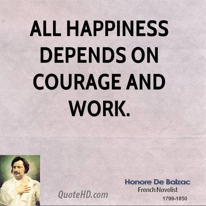 All Happiness Depends On Courage And Work.