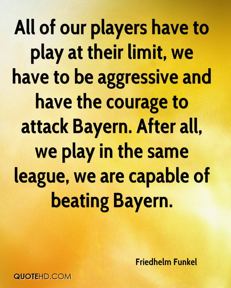 All Of Our Players Have To Play At Their Limit, We Have To Be Aggressive And Have The Courage To Attack Bayern. After All, We Play In The Same League, We Are Capable Of Beating Bayern.