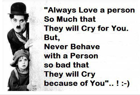 """""""Always Love a Person So Much That They Will Cry For You. But, Never Behave With a Person So Bad That They Will Cry Because Of You""""..!"""
