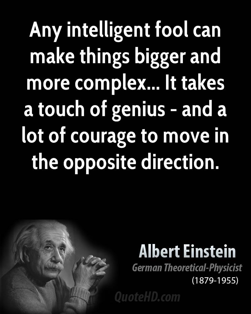 Any Intelligent Fool Can Make Things Bigger And More Complex.. It Takes A Touch Of Genius - And a Lot Of Courage To Move In The Opposite Direction.