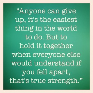 """Anyone Can Give Up, It's The Easiest Thing In The World To Do. But To Hold It Together When Everyone Else Would Understand If You Fell Apart, That's True Strength."""