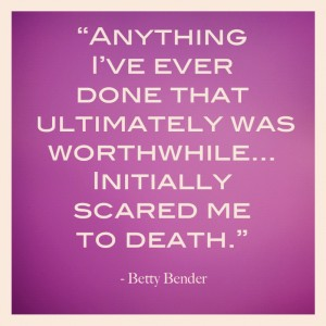 """""""Anything I've Ever Done That Ultimately Was Worthwhile… Initially Scared Me To Death."""""""