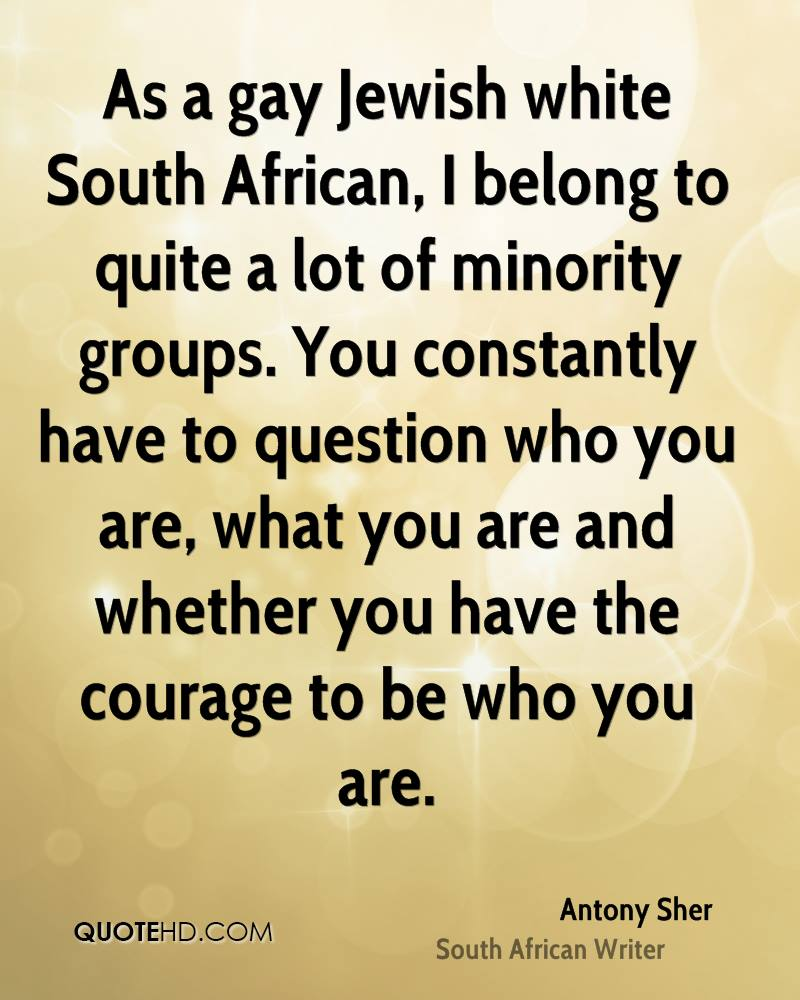 As a Gay Jewish White South African, I Belong To Quite a Lot Of Minority Groups. You Constantly Have To Question WHo You Are, What You Are And Whether You Have The Courage To Be Who You Are.