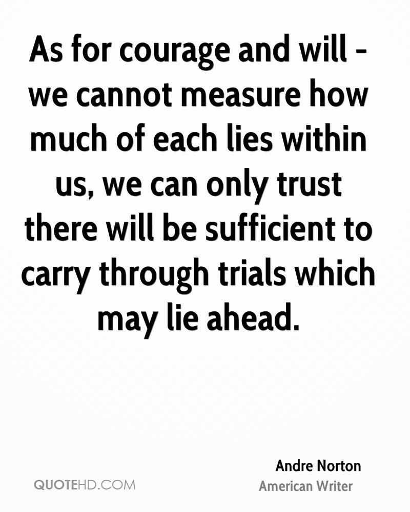As For Courage And Will We Cannot Measure How Much Of Each Lies Within Us,