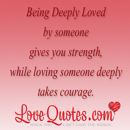 Being Deeply Loved By Someone Gives You Strength, While Loving Someone Deeply Takes Courage.
