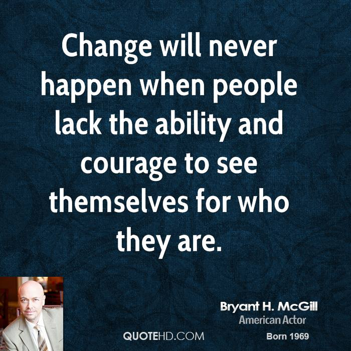 Change Will Never Happen When People Lack The Ability And Courage To See Themselves For Who They Are.
