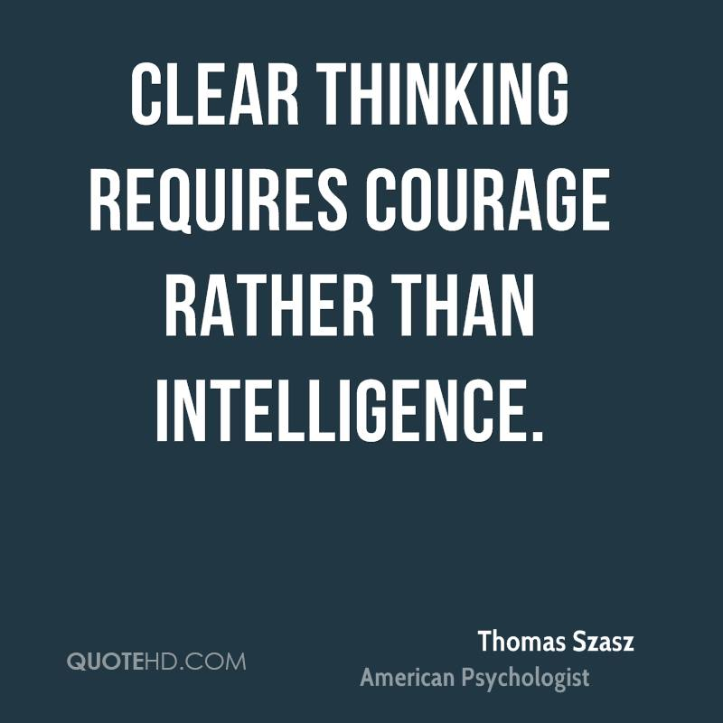 Clear Thinking Requires Courage Rather Than Intelligence.